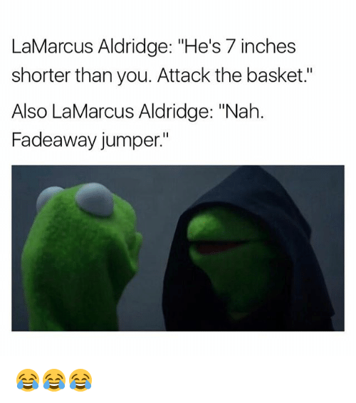 "7 Inches: LaMarcus Aldridge: ""He's 7 inches  shorter than you. Attack the basket.""  Also LaMarcus Aldridge: ""Nah  Fadeaway jumper."" 😂😂😂"