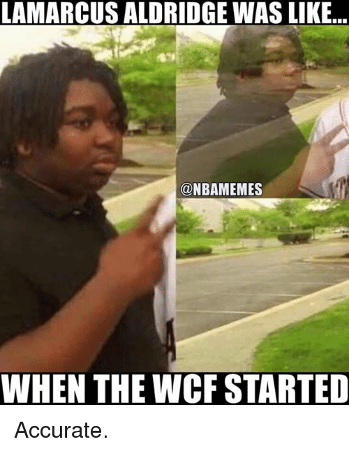 Nba, LaMarcus Aldridge, and Wcf: LAMARCUS ALDRIDGE WAS LIKE  a NBAMEMES  WHEN THE WCF STARTED Accurate.