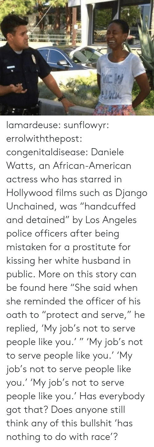 "actress: lamardeuse: sunflowyr:  errolwiththepost:  congenitaldisease:  Daniele Watts, an African-American actress who has starred in Hollywood films such as Django Unchained, was ""handcuffed and detained"" by Los Angeles police officers after being mistaken for a prostitute for kissing her white husband in public.  More on this story can be found here  ""She said when she reminded the officer of his oath to ""protect and serve,"" he replied, 'My job's not to serve people like you.' ""   'My job's not to serve people like you.'   'My job's not to serve people like you.'   'My job's not to serve people like you.'  Has everybody got that? Does anyone still think any of this bullshit 'has nothing to do with race'?"