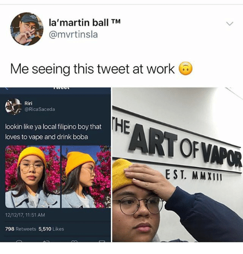 Ironic, Vape, and Work: la'martin ball TM  @mvrtinsla  Me seeing this tweet at work G  Riri  @RicaSaceda  lookin like ya local filipino boy that  loves to vape and drink boba  EARTOFVPOR  E ST. MMXIII  12/12/17, 11:51 AM  798 Retweets 5,510 Likes