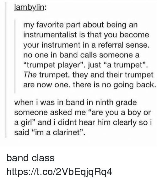"clarinet: lambylin:  my favorite part about being an  instrumentalist is that you become  your instrument in a referral sense.  no one in band calls someone a  ""trumpet player"". just ""a trumpet"".  The trumpet. they and their trumpet  are now one. there is no going back.  when i was in band in ninth grade  someone asked me ""are you a boy or  a girl"" and i didnt hear him clearly so i  said ""im a clarinet"". band class https://t.co/2VbEqjqRq4"