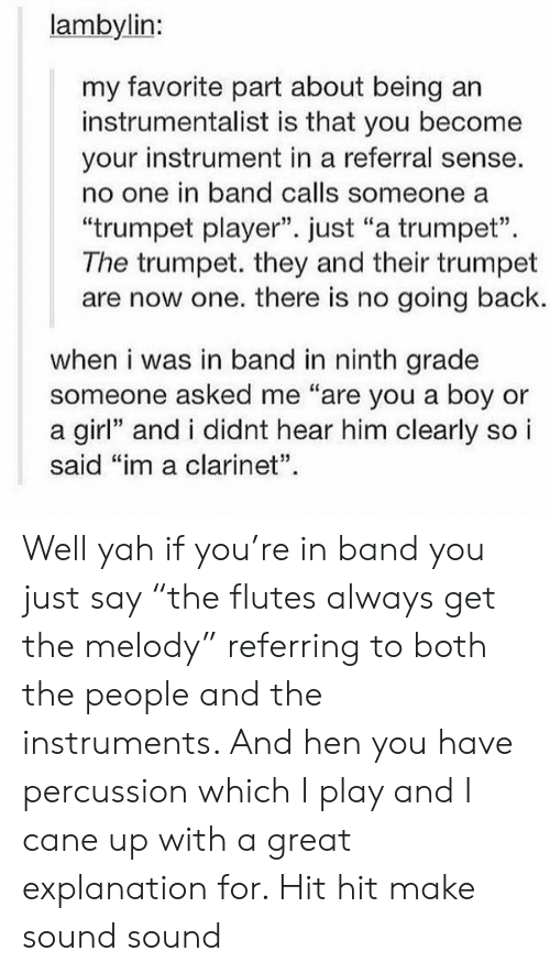 "clarinet: lambylin:  my favorite part about being  instrumentalist is that you become  your instrument in a referral sense.  no one in band calls someone a  ""trumpet player"". just ""a trumpet""  The trumpet. they and their trumpet  are now one. there is no going back.  when i was in band in ninth grade  someone asked me ""are you a boy or  a girl"" and i didnt hear him clearly so i  said ""im a clarinet"". Well yah if you're in band you just say ""the flutes always get the melody"" referring to both the people and the instruments. And hen you have percussion which I play and I cane up with a great explanation for. Hit hit make sound sound"