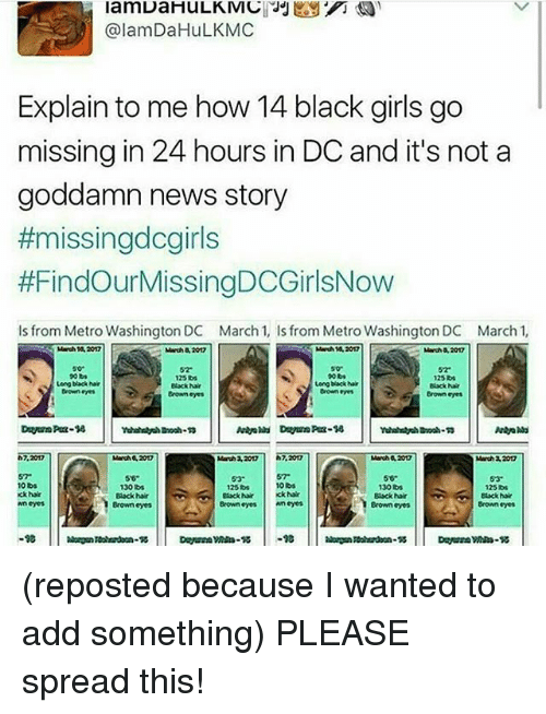 nair: lamDaHuLKMIC JJ  @lamDaHuLKMC  Explain to me how 14 black girls go  missing in 24 hours in DC and it's not a  goddamn news story  #missingdcgirls  #FindourMissingDCGirlsNow  ls from Metro Washington DC March 1, ls from Metro Washington DC March 1,  March 2012  125  125  uong black hair  Long black hair  Black hair  Black Nair  Brown eyes  Brown eyes  7,20m2  Marsh 32012  March 3207  10  130  130 lbs  1250s  125lbs  Black hair  hair  Kkhar  Black hair  Black hair  Black hair  Brown eyes  Brown eyes  Brown eyes  Brown eyes  -10 (reposted because I wanted to add something) PLEASE spread this!