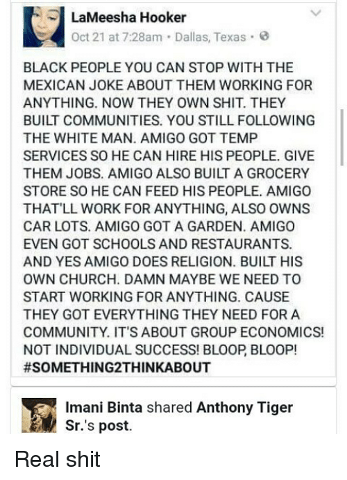Mexicans Jokes: LaMeesha Hooker  Oct 21 at 7:28am Dallas, Texas  BLACK PEOPLE YOU CAN STOP WITH THE  MEXICAN JOKE ABOUT THEM WORKING FOR  ANYTHING. NOW THEY OWN SHIT. THEY  BUILT COMMUNITIES. YOU STILL FOLLOWING  THE WHITE MAN. AMIGO GOT TEMP  SERVICES SO HE CAN HIRE HIS PEOPLE. GIVE  THEM JOBS. AMIGO ALSO BUILT A GROCERY  STORE SO HE CAN FEED HIS PEOPLE. AMIGO  THAT LL WORK FOR ANYTHING, ALSO OWNS  CAR LOTS. AMIGO GOT A GARDEN. AMIGO  EVEN GOT SCHOOLS AND RESTAURANTS.  AND YES AMIGO DOES RELIGION. BUILT HIS  OWN CHURCH. DAMN MAYBE WE NEED TO  START WORKING FOR ANYTHING. CAUSE  THEY GOT EVERYTHING THEY NEED FOR A  COMMUNITY. IT'S ABOUT GROUP ECONOMICS!  NOT INDIVIDUAL SUCCESS! BLOOP BLOOP!  #SOMETHING 2THINKABOUT  imani Binta shared Anthony Tiger  Sr.'s post. Real shit