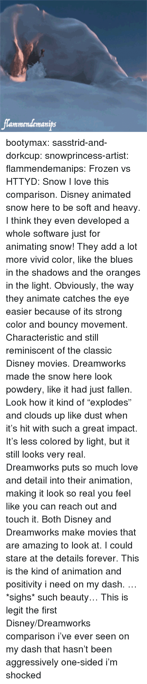 """animate: lammendemanips bootymax: sasstrid-and-dorkcup:  snowprincess-artist:  flammendemanips:   Frozen vs HTTYD: Snow   I love this comparison. Disney animated snow here to be soft and heavy. I think they even developed a whole software just for animating snow! They add a lot more vivid color, like the blues in the shadows and the oranges in the light. Obviously, the way they animate catches the eye easier because of its strong color and bouncy movement. Characteristic and still reminiscent of the classic Disney movies. Dreamworks made the snow here look powdery, like it had just fallen. Look how it kind of """"explodes"""" and clouds up like dust when  it's hit with such a great impact. It's less colored by light, but it still looks very real. Dreamworks puts so much love and detail into their animation, making it look so real you feel like you can reach out and touch it.  Both Disney and Dreamworks make movies that are amazing to look at. I could stare at the details forever.  This is the kind of animation and positivity i need on my dash. …*sighs* such beauty…   This is legit the first Disney/Dreamworks comparison i've ever seen on my dash that hasn't been aggressively one-sided i'm shocked"""