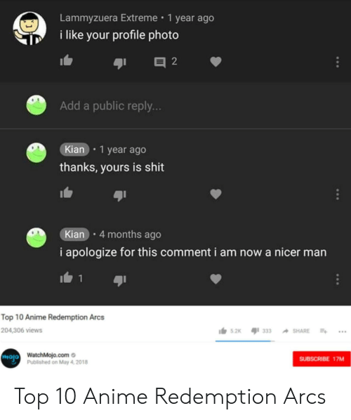 Top 10 Anime: Lammyzuera Extreme 1 year ago  i like your profile photo  Add a public reply..  Kian 1 year ago  thanks, yours is shit  Kian 4 months ago  i apologize for this comment i am now a nicer man  Top 10 Anime Redemption Arcs  204,306 views  s.2k 33  hojo  WatchMojo.como  Published on May 4, 2018  SUBSCRIBE 17MM Top 10 Anime Redemption Arcs