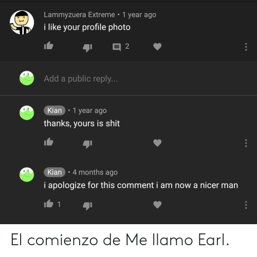 earl: Lammyzuera Extreme 1 year ago  i like your profile photo  Add a public reply.  Kian .1 year ago  thanks, yours is shit  Kian 4 months ago  i apologize for this comment i am now a nicer man El comienzo de Me llamo Earl.