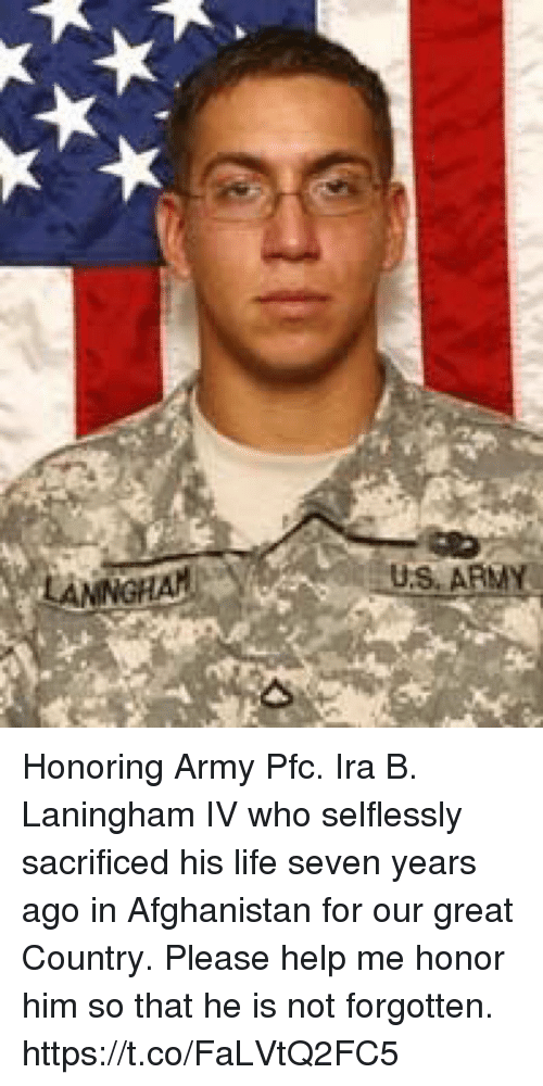Life, Memes, and Army: LAMNGHA  US. ARMN Honoring Army Pfc. Ira B. Laningham IV who selflessly sacrificed his life seven years ago in Afghanistan for our great Country. Please help me honor him so that he is not forgotten. https://t.co/FaLVtQ2FC5