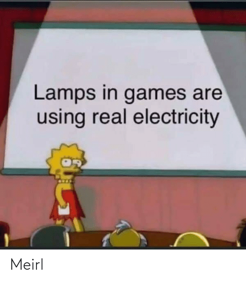 electricity: Lamps in games are  using real electricity Meirl