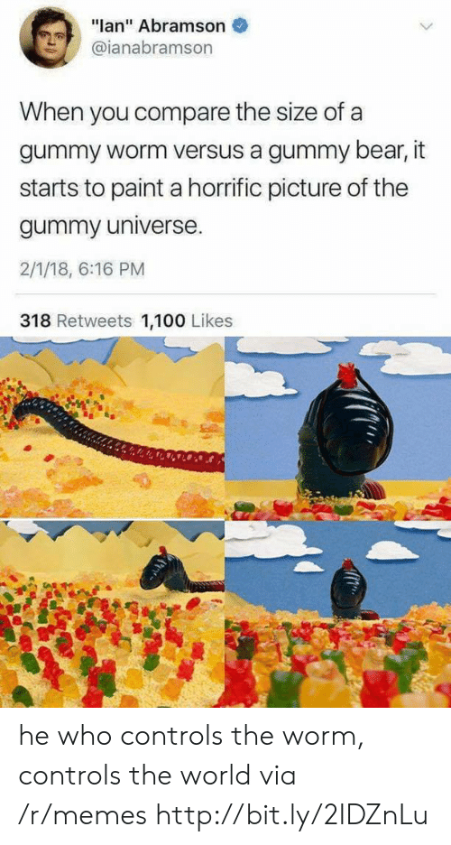 """It Starts: """"lan"""" Abramson  @ianabramson  When you compare the size of a  gummy worm versus a gummy bear, it  starts to paint a horrific picture of the  gummy universe.  2/1/18, 6:16 PM  318 Retweets 1,100 Likes he who controls the worm, controls the world via /r/memes http://bit.ly/2IDZnLu"""