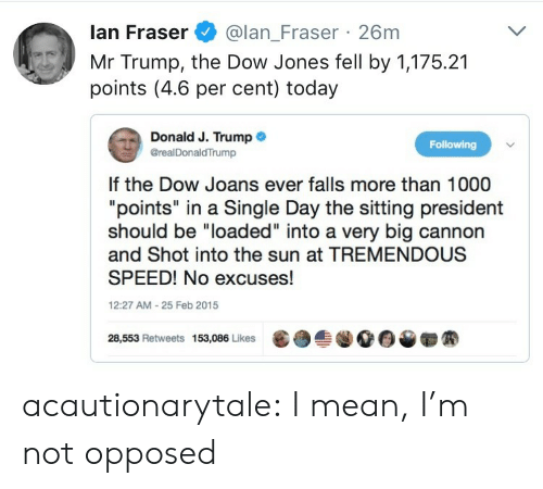 """Mr Trump: lan Fraser@lan_Fraser 26m  Mr Trump, the Dow Jones fell by 1,175.21  points (4.6 per cent) today  Donald J. Trump .  @realDonaldTrump  Following  If the Dow Joans ever falls more than 1000  """"points"""" in a Single Day the sitting president  should be """"loaded"""" into a very big cannon  and Shot into the sun at TREMENDOUS  SPEED! No excuses!  12:27 AM-25 Feb 2015  28,553 Retweets 153,086 Likes  龜  솔.00▼ acautionarytale: I mean, I'm not opposed"""