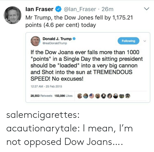 """Mr Trump: lan Fraser@lan_Fraser 26m  Mr Trump, the Dow Jones fell by 1,175.21  points (4.6 per cent) today  Donald J. Trump .  @realDonaldTrump  Following  If the Dow Joans ever falls more than 1000  """"points"""" in a Single Day the sitting president  should be """"loaded"""" into a very big cannon  and Shot into the sun at TREMENDOUS  SPEED! No excuses!  12:27 AM-25 Feb 2015  28,553 Retweets 153,086 Likes  龜  솔.00▼ salemcigarettes: acautionarytale: I mean, I'm not opposed  Dow Joans…."""