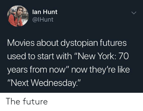 """futures: lan Hunt  @IHunt  Movies about dystopian futures  used to start with """"New York: 70  years from now"""" now they're like  """"Next Wednesday."""" The future"""