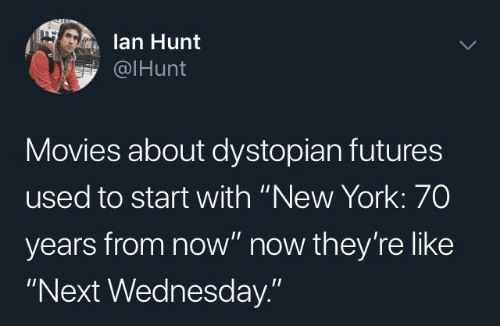 """futures: lan Hunt  @IHunt  Movies about dystopian futures  used to start with """"New York: 70  years from now"""" now they're like  """"Next Wednesday."""""""