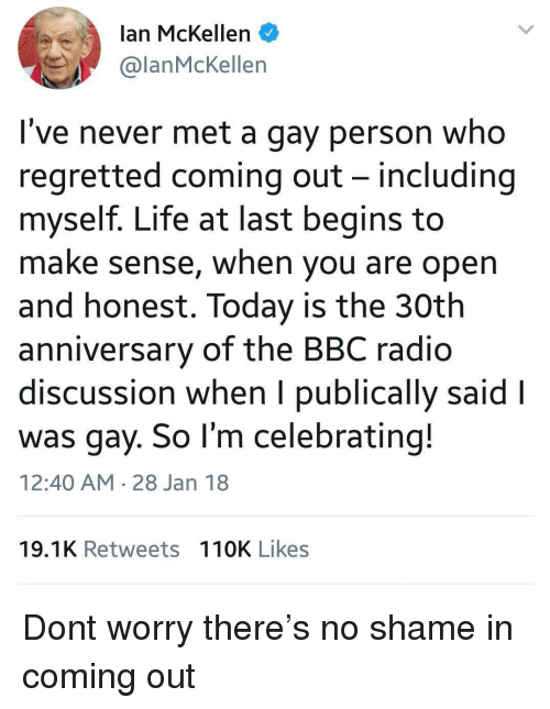 in coming: lan McKellen  @lanMcKellen  I've never met a gay person who  regretted coming out - including  myself. Life at last begins to  make sense, when you are open  and honest. Today is the 30th  anniversary of the BBC radio  discussion when I publically said l  was gay. So l'm celebrating!  12:40 AM 28 Jan 18  19.1K Retweets 110K Likes Dont worry there's no shame in coming out