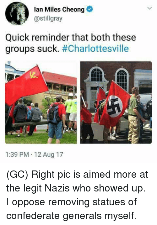 Legitably: lan Miles Cheong  @stillgray  Quick reminder that both these  groups suck·#Charlottesville  1:39 PM 12 Aug 17 (GC) Right pic is aimed more at the legit Nazis who showed up. I oppose removing statues of confederate generals myself.