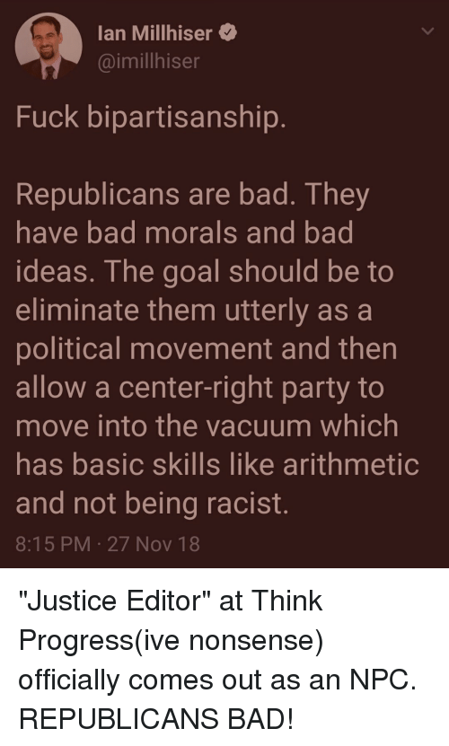 """think progress: lan Millhiser  @imillhiser  Fuck bipartisanship  Republicans are bad. They  have bad morals and bad  ideas. The goal should be to  eliminate them utterly as a  political movement and then  allow a center-right party to  move into the vacuum which  has basic skills like arithmetic  and not being racist.  8:15 PM-27 Nov 18 """"Justice Editor"""" at Think Progress(ive nonsense) officially comes out as an NPC. REPUBLICANS BAD!"""