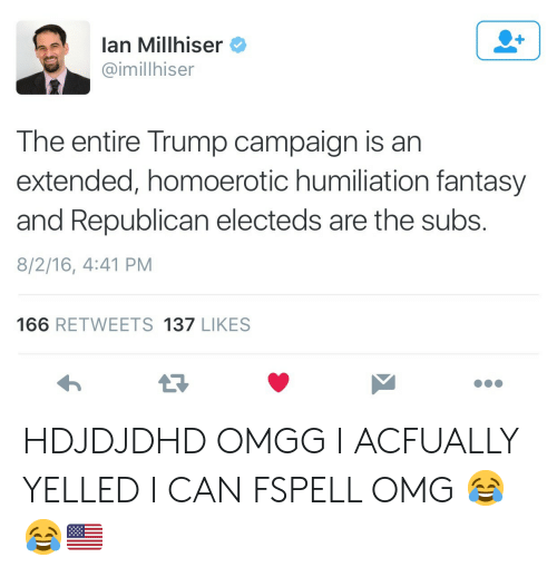 Trump: lan Millhiser  @imillhiser  The entire Trump campaign is an  extended, homoerotic humiliation fantasy  and Republican electeds are the subs.  8/2/16, 4:41 PM  166 RETWEETS 137 LIKES HDJDJDHD OMGG I ACFUALLY YELLED I CAN FSPELL OMG 😂😂🇺🇸