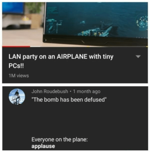 "lan: LAN party on an AIRPLANE with tiny  PCs!!  1M views  John Roudebush 1 month ago  ""The bomb has been defused""  Everyone on the plane:  applause"