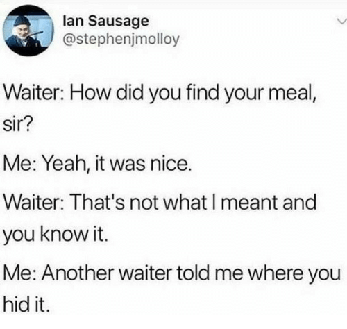 sausage: lan Sausage  @stephenjmolloy  Waiter: How did you find your meal,  sir?  Me: Yeah, it was nice.  Waiter: That's not what I meant and  you know it.  Me: Another waiter told me where you  hid it.