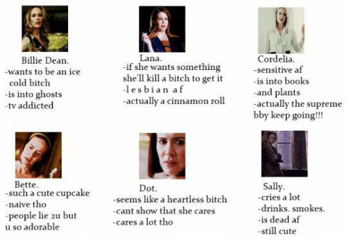 Af, Dank, and Lesbians: Lana.  Cordelia.  Billie Dean.  if she wants something  -sensitive af  -wants to be an ice  she'll kill a bitch to get it  is into books  cold bitch  -lesbian af  -and plants  is into ghosts  actually a cinnamon roll.  actually the supreme  -tv addicted  bby keep going!!!  Bette  Sally  Dot.  -such a cute cupcake  heartless -cries a lot  -seems like a bitch  -naive tho  drinks. smokes.  -cant show that she cares  people lie 2u but  -is dead af  cares a lot tho  u so adorable  -still cute
