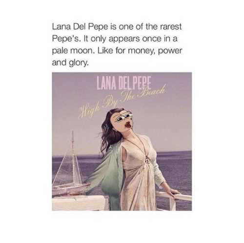 Rarest Pepes: Lana Del Pepe is one of the rarest  Pepe's. It only appears once in a  pale moon. Like for money, power  and glory.  LANA DEL PEPE  Hegh Py The Brach