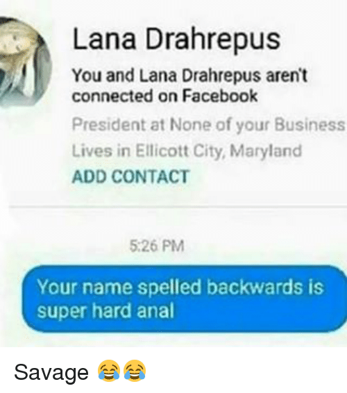 Facebook, Savage, and Anal: Lana Drahrepus  You and Lana Drahrepus aren't  connected on Facebook  President at None of your Business  Lives in Ellicott City, Maryland  ADD CONTACT  5:26 PM  Your name spelled backwards is  super hard anal Savage 😂😂