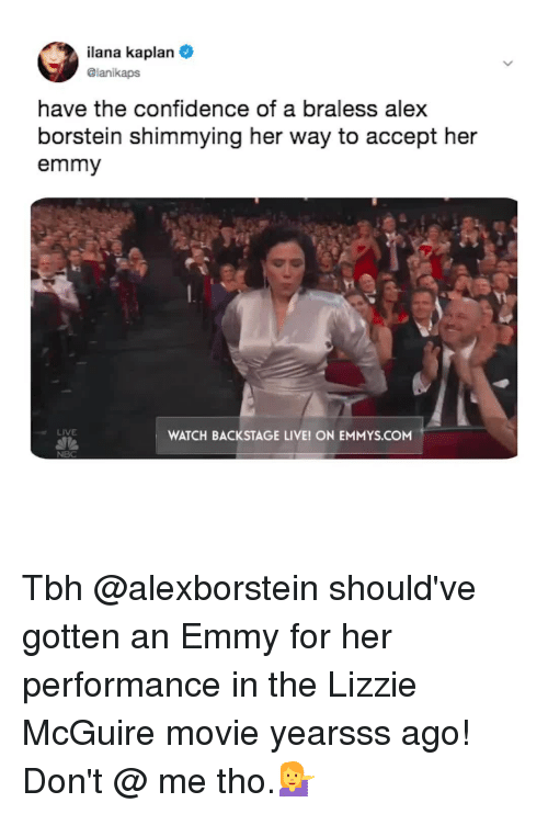 Kaplan: lana Kaplan  @lanikapS  have the confidence of a braless alex  borstein shimmying her way to accept her  emmy  LIVE  WATCH BACKSTAGE LIVE! ON EMMYS.COM  NBC Tbh @alexborstein should've gotten an Emmy for her performance in the Lizzie McGuire movie yearsss ago! Don't @ me tho.💁