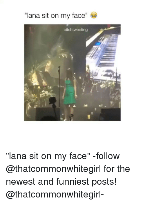 "Sitting On My Face: ""lana sit on my face  bitch tweeting ""lana sit on my face"" -follow @thatcommonwhitegirl for the newest and funniest posts! @thatcommonwhitegirl-"