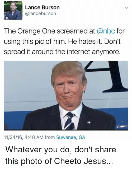 cheeto jesus: Lance Burson  alanceburson  The Orange One screamed at  anbc for  using this pic of him. He hates it. Don't  spread it around the internet anymore.  11/24/16, 4:48 AM from Suwanee, GA Whatever you do, don't share this photo of Cheeto Jesus...