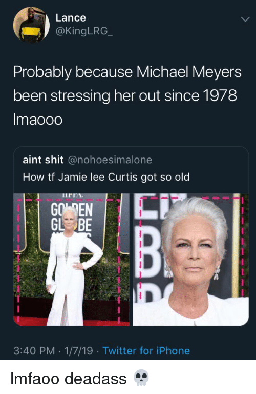 Jamie Lee Curtis: Lance  @kingLRG  Probably because Michael Meyers  been stressing her out since 1978  Imaooo  aint shit @nohoesimalone  How tf Jamie lee Curtis got so old  IPIA  GO EN  GL BE  3:40 PM 1/7/19 Twitter for iPhone lmfaoo deadass 💀