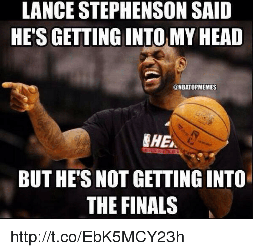 Lance Stephenson, Memes, and 🤖: LANCE STEPHENSON SAID  HETSGETTING INTOMY HEAD  NBATOPMEMES  CHE  BUT HE'S NOT GETTINGINTO  THE FINALS http://t.co/EbK5MCY23h