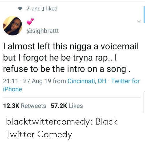 refuse: Land J liked  @sighbrattt  I almost left this nigga a voicemail  but I forgot he be tryna rap.. I  refuse to be the intro on a song  21:11 27 Aug 19 from Cincinnati, OH Twitter for  iPhone  12.3K Retweets 57.2K Likes blacktwittercomedy:  Black Twitter Comedy