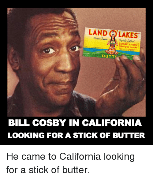 Bill Cosby, Butt, and Candy: LAND LAKES  MAGIC CANDY  Recipes Inside  BUTT-  BILL COSBY IN CALIFORNIA  LOOKING FOR A STICK OF BUTTER He came to California looking for a stick of butter.