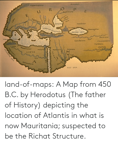 map: land-of-maps:  A Map from 450 B.C. by Herodotus (The father of History) depicting the location of Atlantis in what is now Mauritania; suspected to be the Richat Structure.