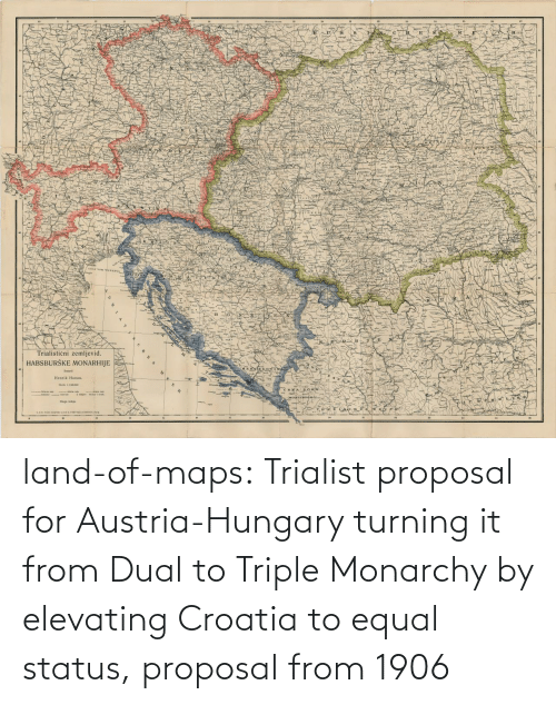 triple: land-of-maps:  Trialist proposal for Austria-Hungary turning it from Dual to Triple Monarchy by elevating Croatia to equal status, proposal from 1906