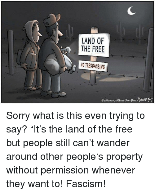 "Sorry, Free, and What Is: LAND OF  THE FREE  NO TRESPASSING  Chatanoaga Eimes Free Bress Mne <p>Sorry what is this even trying to say? ""It's the land of the free but people still can't wander around other people's property without permission whenever they want to! Fascism!</p>"