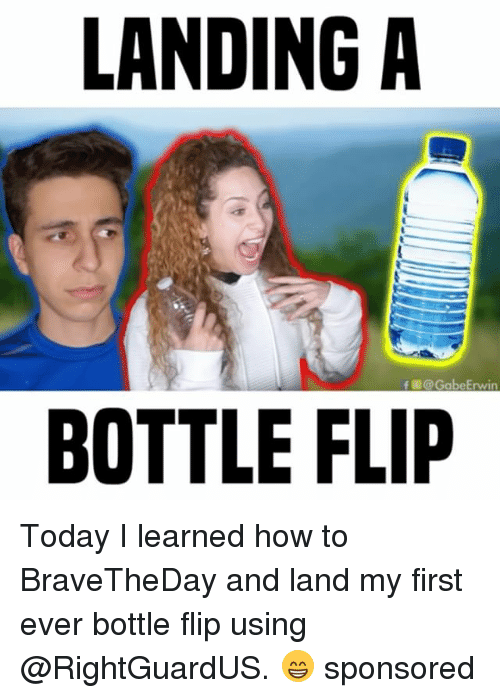 erwin: LANDING A  f @Gabe Erwin  BOTTLE FLIP Today I learned how to BraveTheDay and land my first ever bottle flip using @RightGuardUS. 😁 sponsored