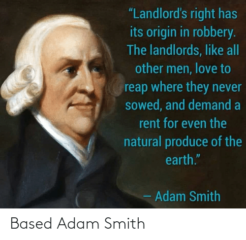 """Produce: """"Landlord's right has  its origin in robbery.  The landlords, like all  other men, love to  reap where they never  sowed, and demand a  rent for even the  natural produce of the  earth.""""  - Adam Smith Based Adam Smith"""