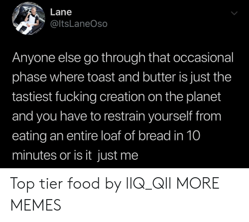 or is it just me: Lane  @ltsLaneOso  Anyone else go through that occasional  phase where toast and butter is just the  tastiest fucking creation on the planet  and you have to restrain yourself from  eating an entire loaf of bread in 10  minutes or is it just me Top tier food by llQ_Qll MORE MEMES