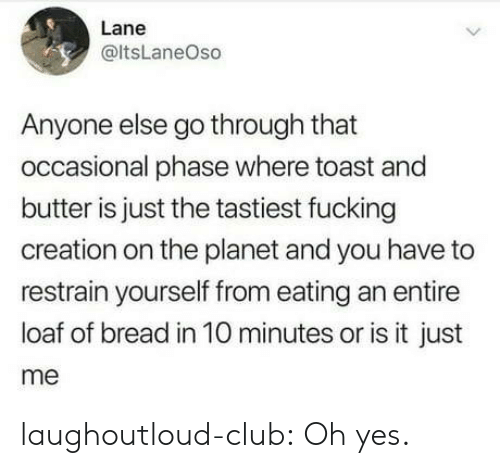 or is it just me: Lane  @ltsLaneOso  Anyone else go through that  occasional phase where toast and  butter is just the tastiest fucking  creation on the planet and you have to  restrain yourself from eating an entire  loaf of bread in 10 minutes or is it just  me laughoutloud-club:  Oh yes.