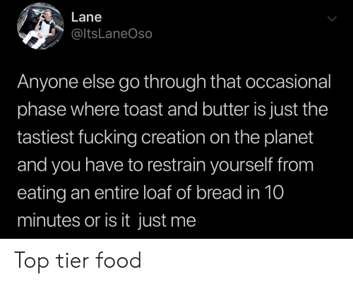 or is it just me: Lane  @ltsLaneOso  Anyone else go through that occasional  phase where toast and butter is just the  tastiest fucking creation on the planet  and you have to restrain yourself from  eating an entire loaf of bread in 10  minutes or is it just me Top tier food