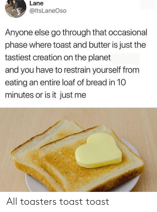 Butter: Lane  @ltsLaneOso  Anyone else go through that occasional  phase where toast and butter is just the  tastiest creation on the planet  and you have to restrain yourself from  eating an entire loaf of bread in 10  minutes or is it just me All toasters toast toast