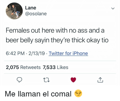 anda: Lane  @osolane  Females out here with no ass anda  beer belly sayin they're thick okay tio  6:42 PM 2/13/19 Twitter for iPhone  2,075 Retweets 7,533 Like:s Me llaman el comal 😏
