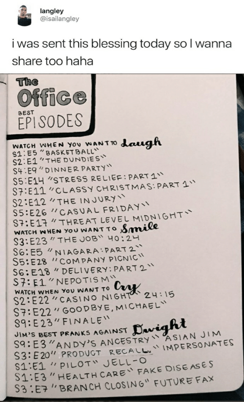 """dys: langley  @isailangley  i was sent this blessing today so l wanna  share too haha  The  Office  BEST  EPISODES  WATCH WHEN YOu WANT TO daugh  S1:E5""""BASKET BALL  S2 E1""""THE DUNDIES  S4 E9""""DINNER PARTY  S5:E14 STRESS RELIEF: PART 1  S7:E11""""CLASSY CHRISTMAS: PART 1  S2:E12THE INJURY  S5: E26 CAS U AL FRIDAY  :E13 THREAT LEVEL MIDNIGHT  WATCH WHEN YOu WANT To Smmile  S3:E23"""" THE JOB 40:24  S6:E5NIAGARA PART 2  S5:E28 COMPANY PICN IC  S6:E18 """"DELIVERY: PART 2  S7: E1""""NE POTIS M  WATCH WHEN YOU WANT TO  S2 E22CASINO NIGHT  7:E22"""" G0OD BY E, MICHAEL  S9:E23"""" FINALE  24:15  avight  JIM'S BEST PRANKS AGAINST  E3AN DY'S ANCESTRY ASIAN JIM  S3:E20"""" PRO DUGT RECALLIMPERSONATES  1:E1 PILOT JELL-O  S1:E3""""HEALTH CARE FAKE DISE ASE S  S3:E7BRAN CH CLOSING"""" FUTURE FAX"""