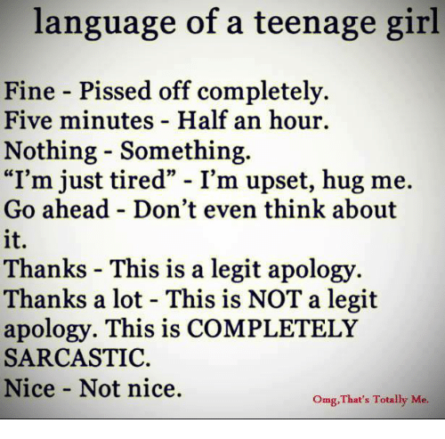 """teenage girl: language of a teenage girl  Fine - Pissed off completely.  Five minutes - Half an hour.  Nothing - Something  """"I'm just tired"""" - I'm upset, hug me.  Go ahead - Don't even think about  it  Thanks - This is a legit apology.  Thanks a lot - This is NOT a legit  apology. This is COMPLETELY  SARCASTIC.  Nice Not nice.  Omg,That's Totally Me"""