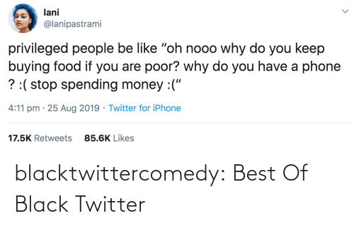 "A Phone: lani  @lanipastrami  privileged people be like ""oh nooo why do you keep  buying food if you are poor? why do you have a phone  ? :( stop spending money :(""  4:11 pm · 25 Aug 2019 · Twitter for iPhone  17.5K Retweets  85.6K Likes blacktwittercomedy:  Best Of Black Twitter"