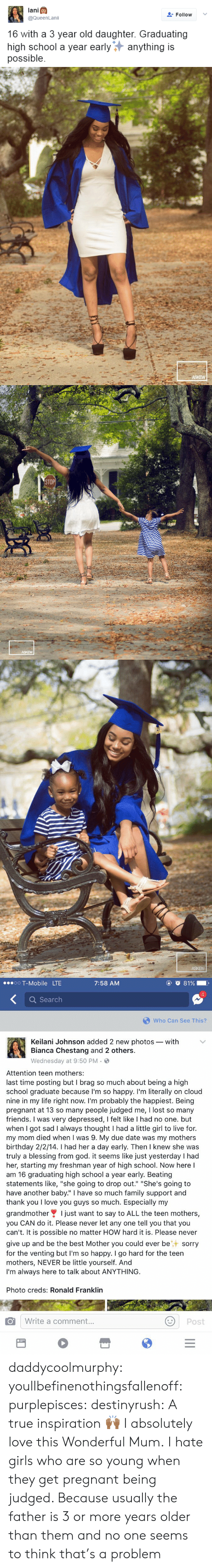 """due date: lani  @QueenLanii  FollowV  16 with a 3 year old daughter. Graduating  high school a year earlyanything is  possible   ASKEW   STOP  ASKEW   ASKEW   oO T-Mobile LTE  7:58 AM  4  Q Search  Who Can See This?  Keilani Johnson added 2 new photos- with  Bianca Chestang and 2 others.  Wednesday at 9:50 PM .  Attention teen mothers:  last time posting but I brag so much about being a high  school graduate because I'm so happy. I'm literally on cloud  nine in my life right now. I'm probably the happiest. Being  pregnant at 13 so many people judged me, I lost so many  friends. I was very depressed, I felt like I had no one. but  when I got sad I always thought I had a little girl to live for.  my mom died when I was 9. My due date was my mothers  birthday 2/2/14. I had her a day early. Then I knew she was  truly a blessing from god. it seems like just yesterday I had  her, starting my freshman year of high school. Now here l  am 16 graduating high school a year early. Beating  statements like, """"she going to drop out."""" """"She's going to  have another baby."""" I have so much family support and  thank you I love you guys so much. Especially my  grandmotherI just want to say to ALL the teen mothers,  you CAN do it. Please never let any one tell you that you  can't. It is possible no matter HOW hard it is. Please never  give up and be the best Mother you could ever besorry  for the venting but I'm so happy. I go hard for the teen  mothers, NEVER be little yourself. And  I'm always here to talk about ANYTHING  Photo creds: Ronald Franklin  Write a comment.  Post daddycoolmurphy:  youllbefinenothingsfallenoff:  purplepisces:  destinyrush:  A true inspiration🙌🏾  I absolutely love this   Wonderful Mum.   I hate girls who are so young when they get pregnant being judged. Because usually the father is 3 or more years older than them and no one seems to think that's a problem"""