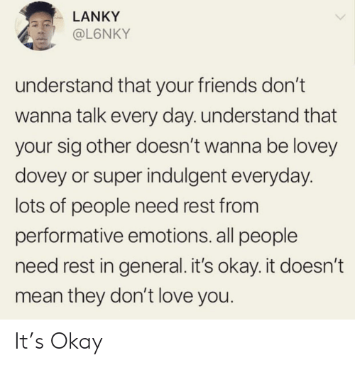indulgent: LANKY  @L6NKY  understand that your friends don't  wanna talk every day. understand that  your sig other doesn't wanna be lovey  dovey or super indulgent everyday.  lots of people need rest from  performative emotions. all people  need rest in general.it's okay. it doesn't  mean they don't love you. It's Okay