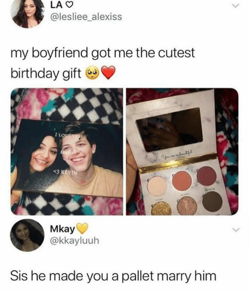 sis: LAO  @lesliee_alexiss  my boyfriend got me the cutest  birthday gift  1LOWEYOU  Y tf  <3 KEVIN  Mkay  @kkayluuh  Sis he made you a pallet marry him